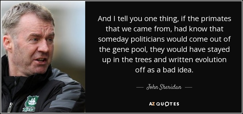 And I tell you one thing, if the primates that we came from, had know that someday politicians would come out of the gene pool, they would have stayed up in the trees and written evolution off as a bad idea. - John Sheridan