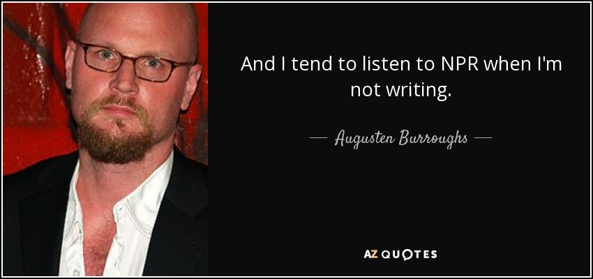 And I tend to listen to NPR when I'm not writing. - Augusten Burroughs