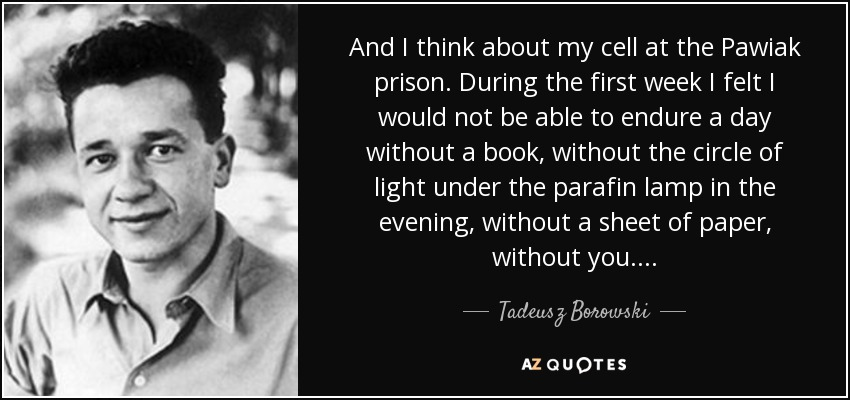 And I think about my cell at the Pawiak prison. During the first week I felt I would not be able to endure a day without a book, without the circle of light under the parafin lamp in the evening, without a sheet of paper, without you. . . . - Tadeusz Borowski