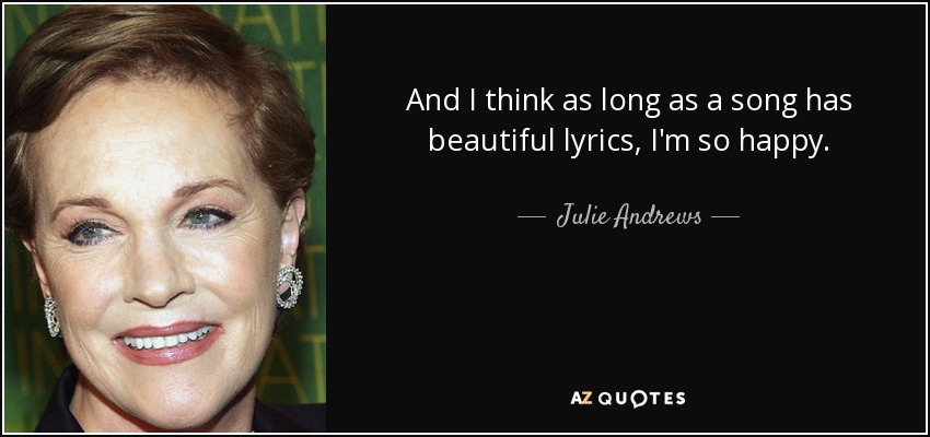 And I think as long as a song has beautiful lyrics, I'm so happy. - Julie Andrews