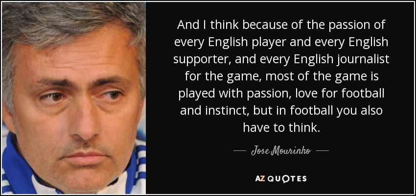 And I think because of the passion of every English player and every English supporter, and every English journalist for the game, most of the game is played with passion, love for football and instinct, but in football you also have to think. - Jose Mourinho