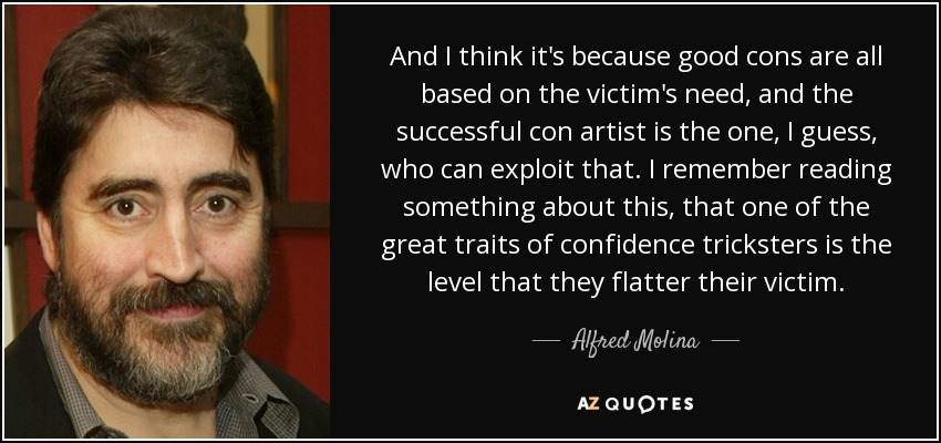 And I think it's because good cons are all based on the victim's need, and the successful con artist is the one, I guess, who can exploit that. I remember reading something about this, that one of the great traits of confidence tricksters is the level that they flatter their victim. - Alfred Molina