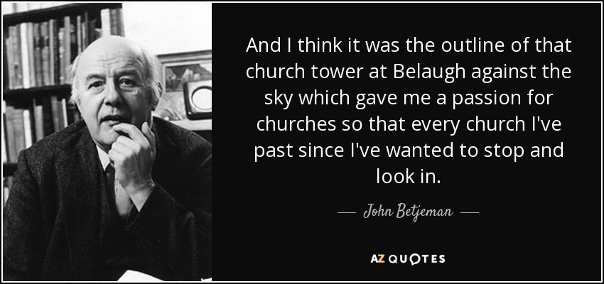 And I think it was the outline of that church tower at Belaugh against the sky which gave me a passion for churches so that every church I've past since I've wanted to stop and look in. - John Betjeman