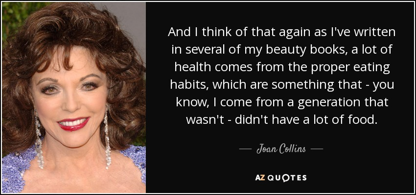 And I think of that again as I've written in several of my beauty books, a lot of health comes from the proper eating habits, which are something that - you know, I come from a generation that wasn't - didn't have a lot of food. - Joan Collins