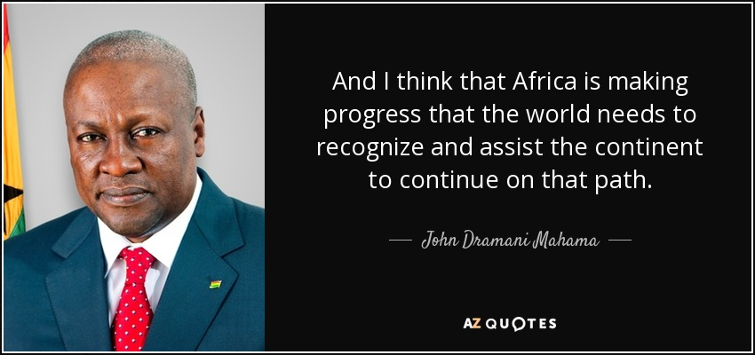 And I think that Africa is making progress that the world needs to recognize and assist the continent to continue on that path. - John Dramani Mahama