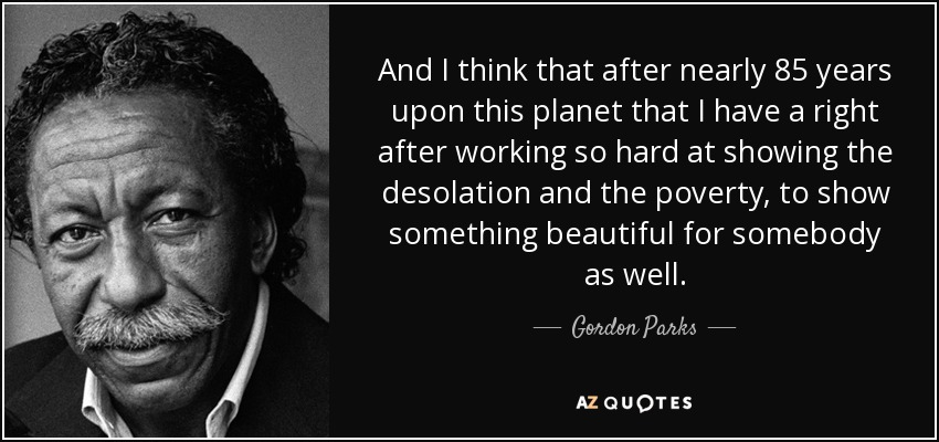 And I think that after nearly 85 years upon this planet that I have a right after working so hard at showing the desolation and the poverty, to show something beautiful for somebody as well. - Gordon Parks