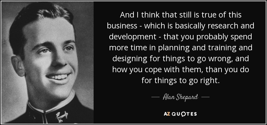 And I think that still is true of this business - which is basically research and development - that you probably spend more time in planning and training and designing for things to go wrong, and how you cope with them, than you do for things to go right. - Alan Shepard