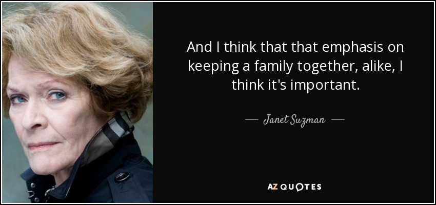 And I think that that emphasis on keeping a family together, alike, I think it's important. - Janet Suzman