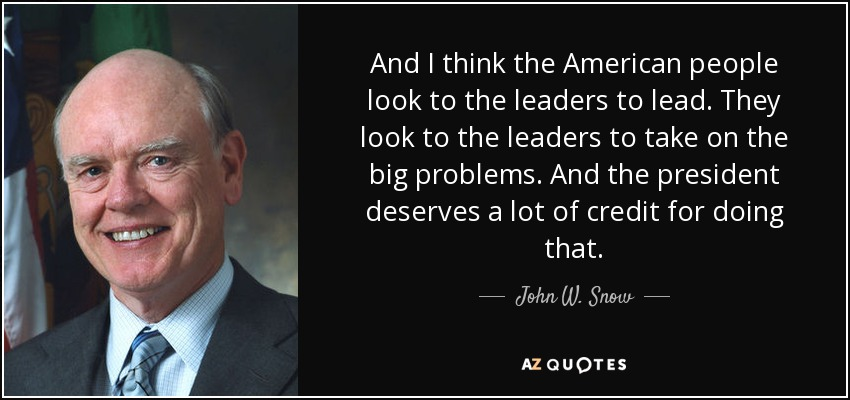 And I think the American people look to the leaders to lead. They look to the leaders to take on the big problems. And the president deserves a lot of credit for doing that. - John W. Snow