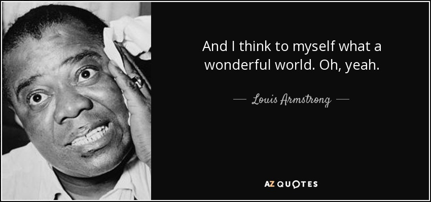 And I think to myself what a wonderful world. Oh, yeah. - Louis Armstrong