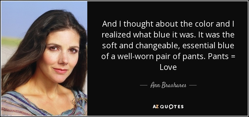 And I thought about the color and I realized what blue it was. It was the soft and changeable, essential blue of a well-worn pair of pants. Pants = Love - Ann Brashares