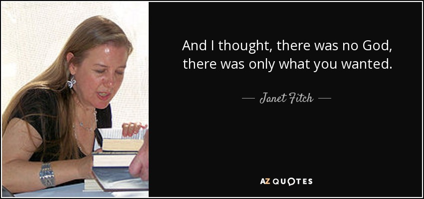 And I thought, there was no God, there was only what you wanted. - Janet Fitch