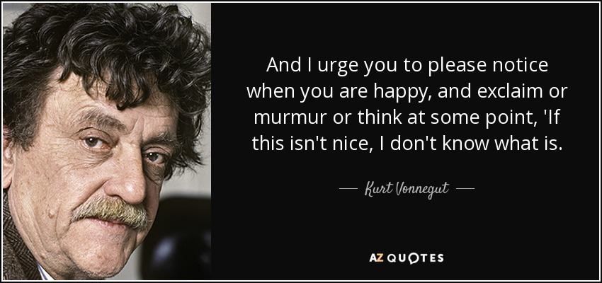 And I urge you to please notice when you are happy, and exclaim or murmur or think at some point, 'If this isn't nice, I don't know what is. - Kurt Vonnegut