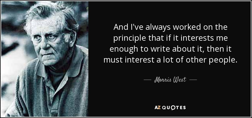 And I've always worked on the principle that if it interests me enough to write about it, then it must interest a lot of other people. - Morris West