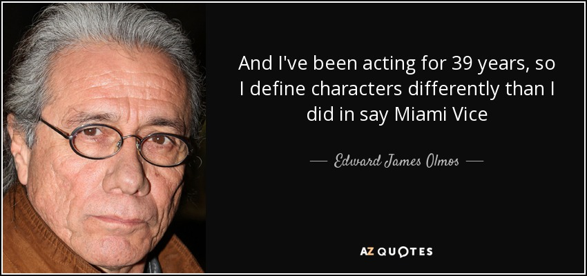 And I've been acting for 39 years, so I define characters differently than I did in say Miami Vice - Edward James Olmos