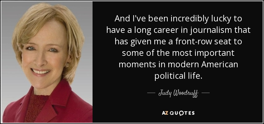 And I've been incredibly lucky to have a long career in journalism that has given me a front-row seat to some of the most important moments in modern American political life. - Judy Woodruff