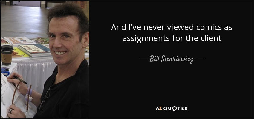 And I've never viewed comics as assignments for the client - Bill Sienkiewicz