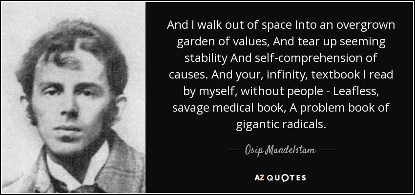 And I walk out of space Into an overgrown garden of values, And tear up seeming stability And self-comprehension of causes. And your, infinity, textbook I read by myself, without people - Leafless, savage medical book, A problem book of gigantic radicals. - Osip Mandelstam