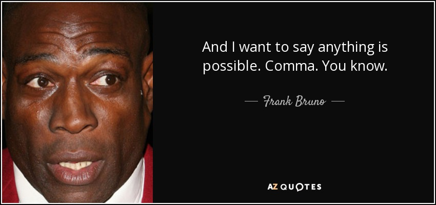 And I want to say anything is possible. Comma. You know. - Frank Bruno