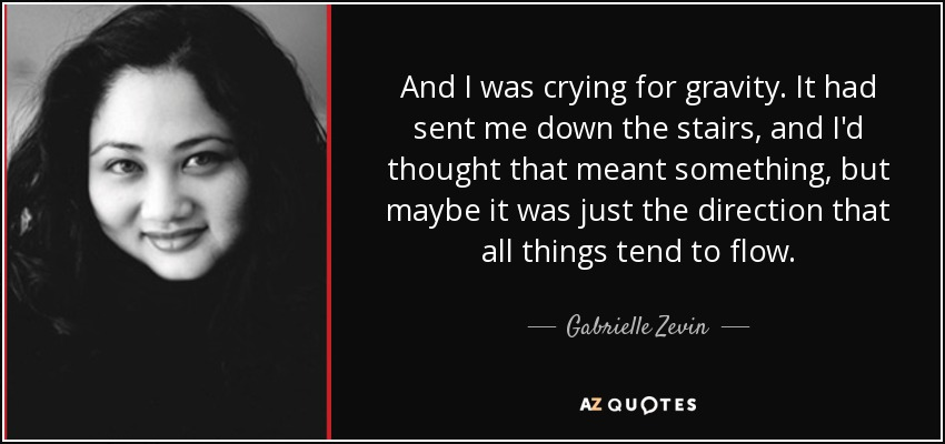 And I was crying for gravity. It had sent me down the stairs, and I'd thought that meant something, but maybe it was just the direction that all things tend to flow. - Gabrielle Zevin