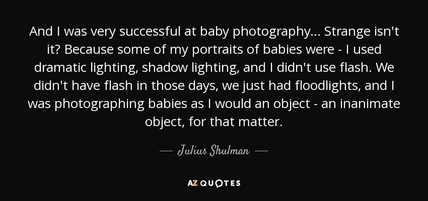 And I was very successful at baby photography... Strange isn't it? Because some of my portraits of babies were - I used dramatic lighting, shadow lighting, and I didn't use flash. We didn't have flash in those days, we just had floodlights, and I was photographing babies as I would an object - an inanimate object, for that matter. - Julius Shulman