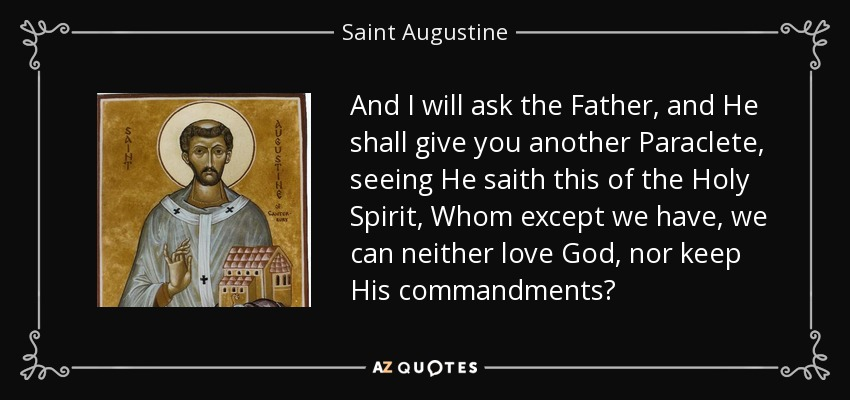 And I will ask the Father, and He shall give you another Paraclete, seeing He saith this of the Holy Spirit, Whom except we have, we can neither love God, nor keep His commandments? - Saint Augustine