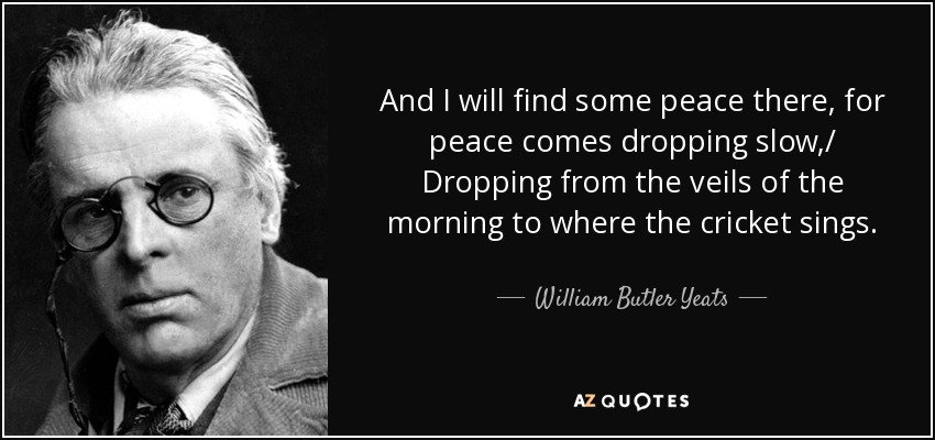 And I will find some peace there, for peace comes dropping slow,/ Dropping from the veils of the morning to where the cricket sings... - William Butler Yeats