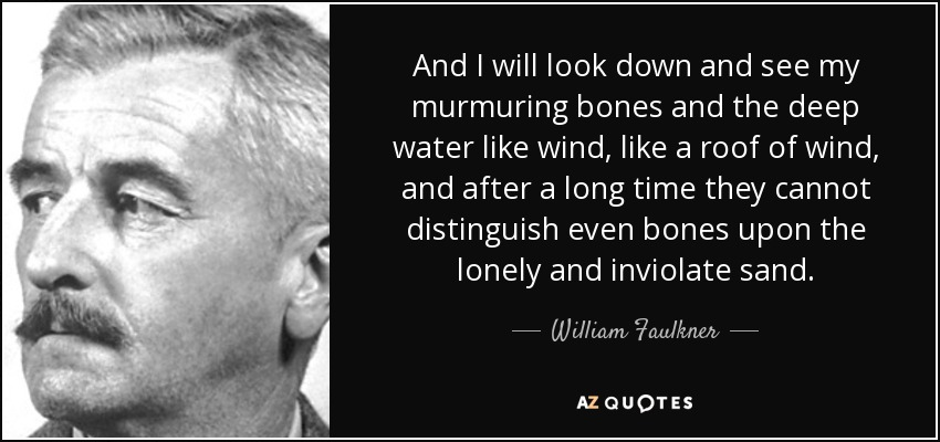 And I will look down and see my murmuring bones and the deep water like wind, like a roof of wind, and after a long time they cannot distinguish even bones upon the lonely and inviolate sand. - William Faulkner
