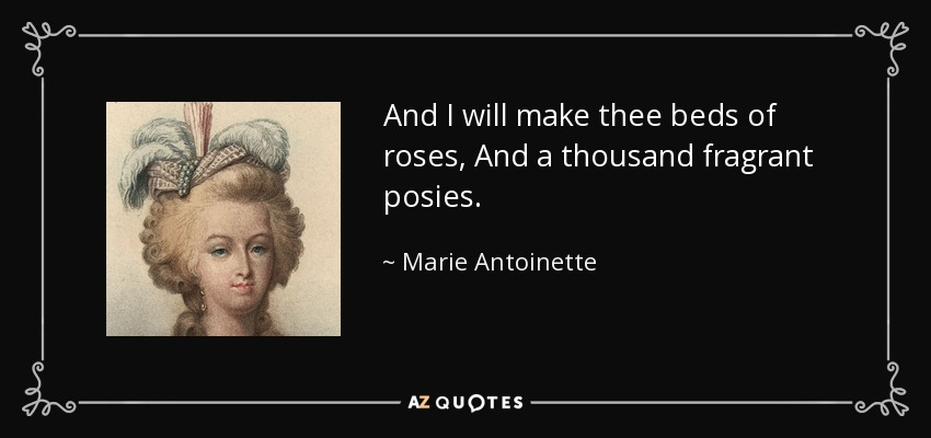 And I will make thee beds of roses, And a thousand fragrant posies. - Marie Antoinette
