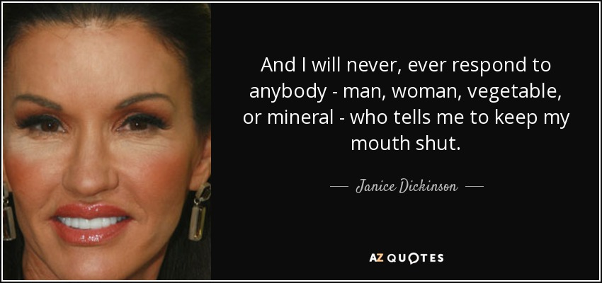 And I will never, ever respond to anybody - man, woman, vegetable, or mineral - who tells me to keep my mouth shut. - Janice Dickinson