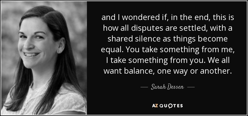 and I wondered if, in the end, this is how all disputes are settled, with a shared silence as things become equal. You take something from me, I take something from you. We all want balance, one way or another. - Sarah Dessen