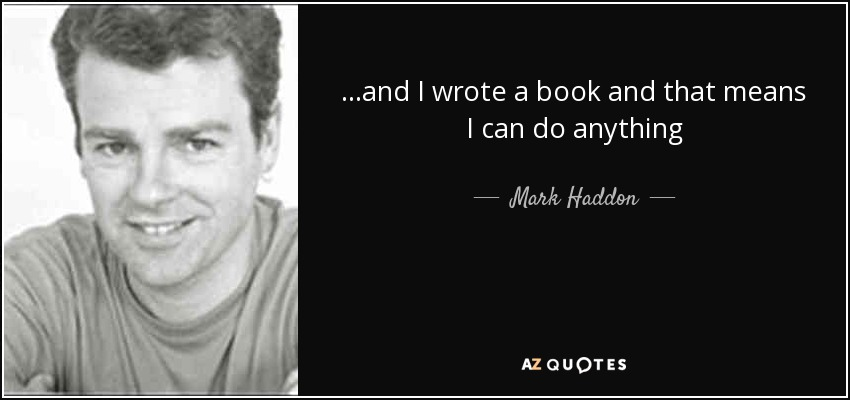 ...and I wrote a book and that means I can do anything - Mark Haddon