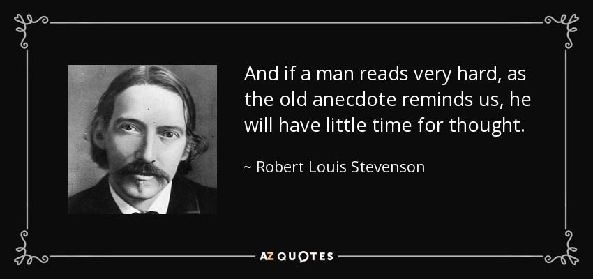 And if a man reads very hard, as the old anecdote reminds us, he will have little time for thought. - Robert Louis Stevenson