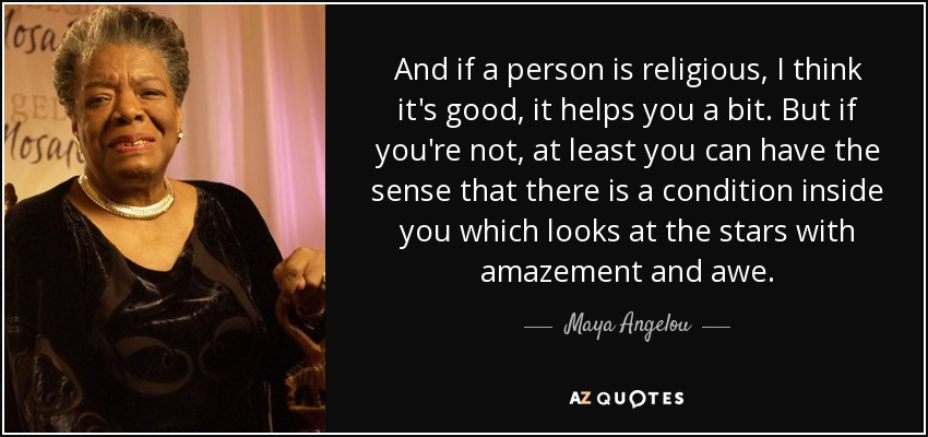 And if a person is religious, I think it's good, it helps you a bit. But if you're not, at least you can have the sense that there is a condition inside you which looks at the stars with amazement and awe. - Maya Angelou