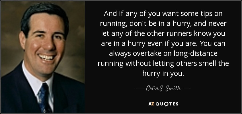 And if any of you want some tips on running, don't be in a hurry, and never let any of the other runners know you are in a hurry even if you are. You can always overtake on long-distance running without letting others smell the hurry in you. - Colin S. Smith