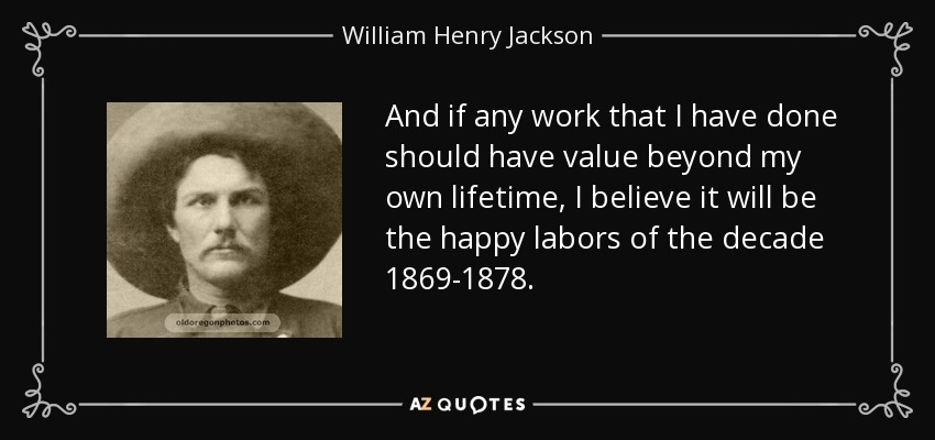 And if any work that I have done should have value beyond my own lifetime, I believe it will be the happy labors of the decade 1869-1878. - William Henry Jackson