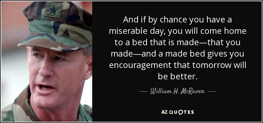 And if by chance you have a miserable day, you will come home to a bed that is made—that you made—and a made bed gives you encouragement that tomorrow will be better. - William H. McRaven