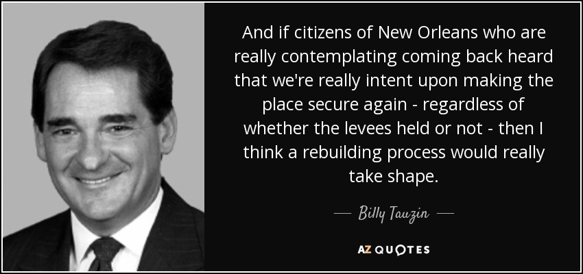 And if citizens of New Orleans who are really contemplating coming back heard that we're really intent upon making the place secure again - regardless of whether the levees held or not - then I think a rebuilding process would really take shape. - Billy Tauzin