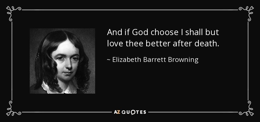 And if God choose I shall but love thee better after death. - Elizabeth Barrett Browning