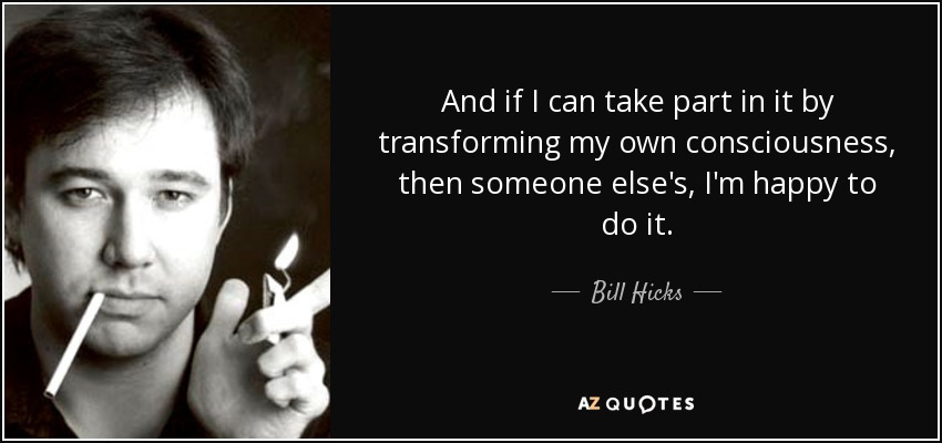 And if I can take part in it by transforming my own consciousness, then someone else's, I'm happy to do it. - Bill Hicks