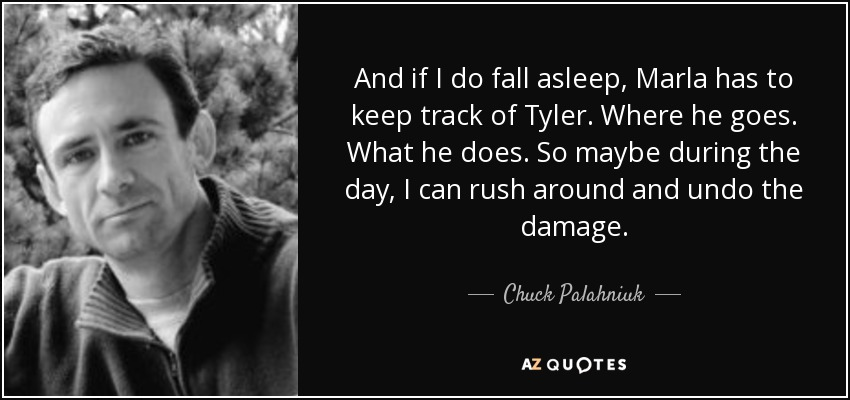 And if I do fall asleep, Marla has to keep track of Tyler. Where he goes. What he does. So maybe during the day, I can rush around and undo the damage. - Chuck Palahniuk
