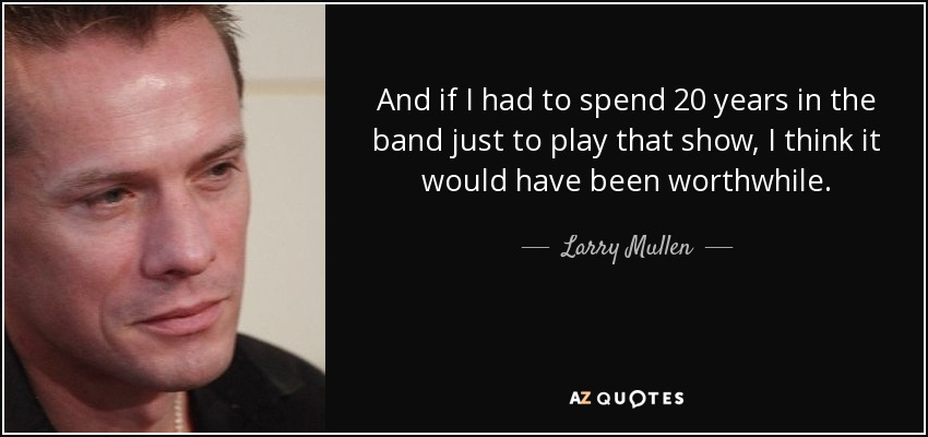 And if I had to spend 20 years in the band just to play that show, I think it would have been worthwhile. - Larry Mullen, Jr.