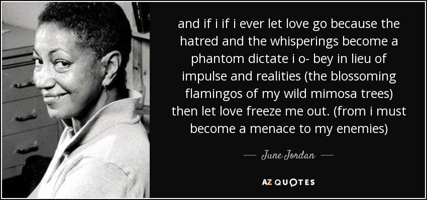 and if i if i ever let love go because the hatred and the whisperings become a phantom dictate i o- bey in lieu of impulse and realities (the blossoming flamingos of my wild mimosa trees) then let love freeze me out. (from i must become a menace to my enemies) - June Jordan