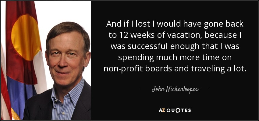 And if I lost I would have gone back to 12 weeks of vacation, because I was successful enough that I was spending much more time on non-profit boards and traveling a lot. - John Hickenlooper