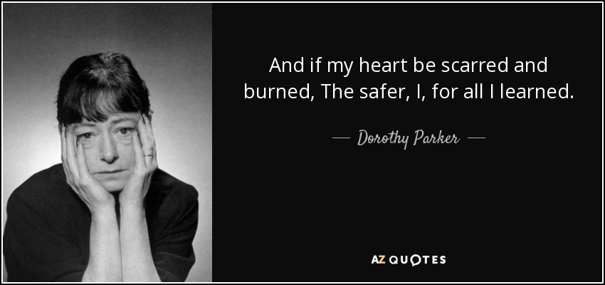 And if my heart be scarred and burned, The safer, I, for all I learned. - Dorothy Parker