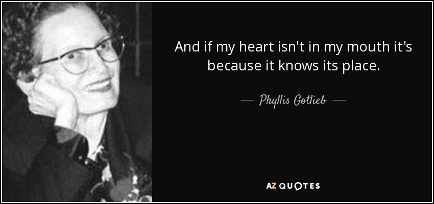 And if my heart isn't in my mouth it's because it knows its place. - Phyllis Gotlieb