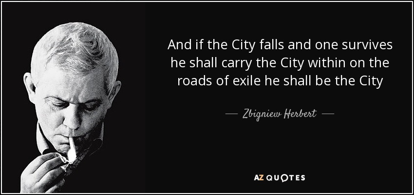 And if the City falls and one survives he shall carry the City within on the roads of exile he shall be the City - Zbigniew Herbert