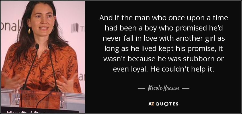 And if the man who once upon a time had been a boy who promised he'd never fall in love with another girl as long as he lived kept his promise, it wasn't because he was stubborn or even loyal. He couldn't help it. - Nicole Krauss