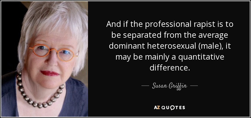 And if the professional rapist is to be separated from the average dominant heterosexual (male), it may be mainly a quantitative difference. - Susan Griffin