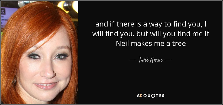 and if there is a way to find you, I will find you. but will you find me if Neil makes me a tree - Tori Amos